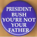 Cause 48C - President Bush You're Not Your Father Campaign Button