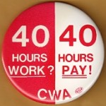 Labor 6B - 40 Hours Work? 40 Hours Pay! CWA Labor Button